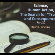 """Science, Human Action, The Search for """"Truth"""", and Consequences, Part 20, Barry L. Linetsky"""